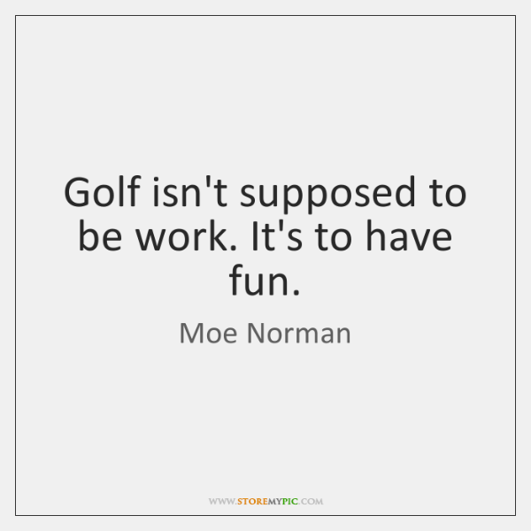Golf isn't supposed to be work. It's to have fun.