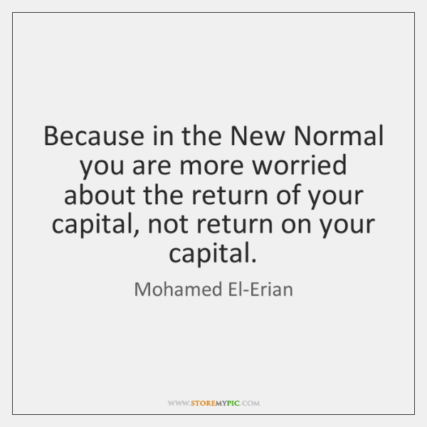Because in the New Normal you are more worried about the return ...