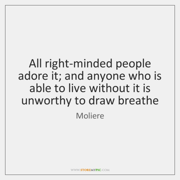 All right-minded people adore it; and anyone who is able to live ...
