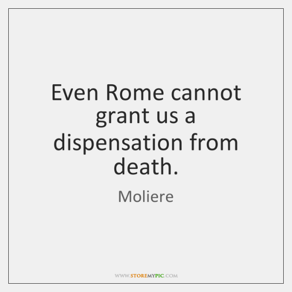 Even Rome cannot grant us a dispensation from death.