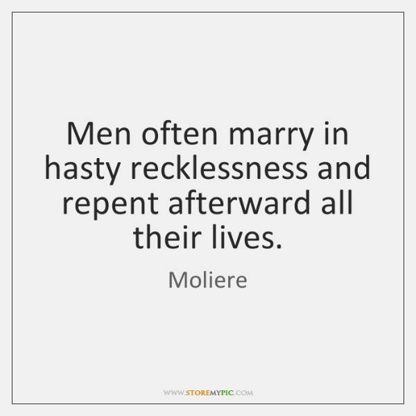 Men often marry in hasty recklessness and repent afterward all their lives.