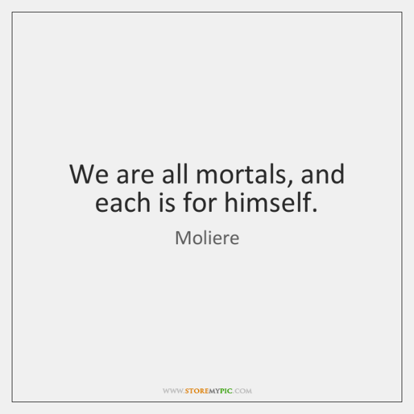 We are all mortals, and each is for himself.