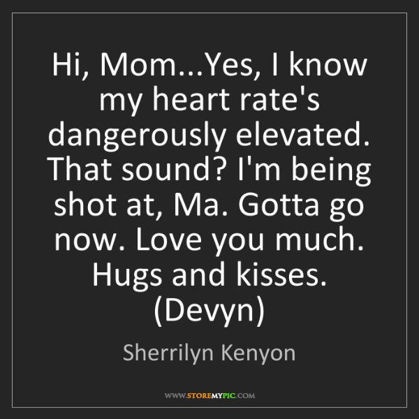 Sherrilyn Kenyon: Hi, Mom...Yes, I know my heart rate's dangerously elevated....