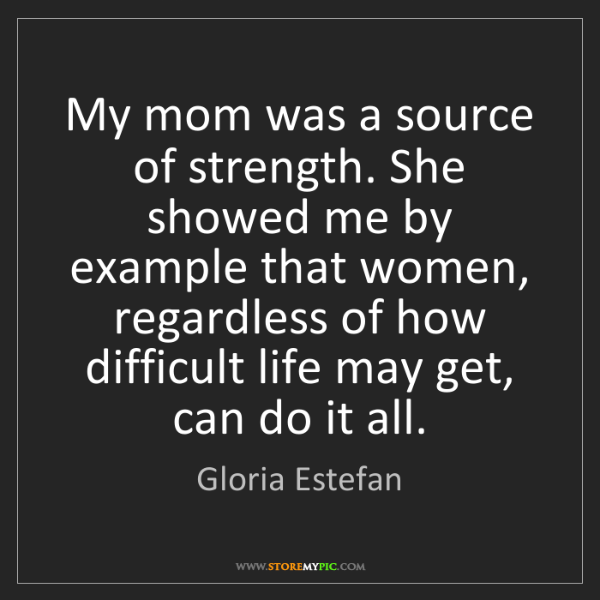Gloria Estefan: My mom was a source of strength. She showed me by example...