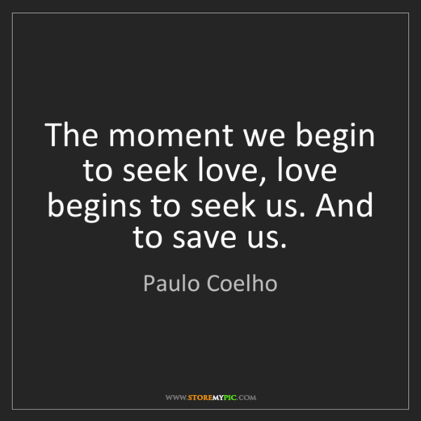 Paulo Coelho: The moment we begin to seek love, love begins to seek...
