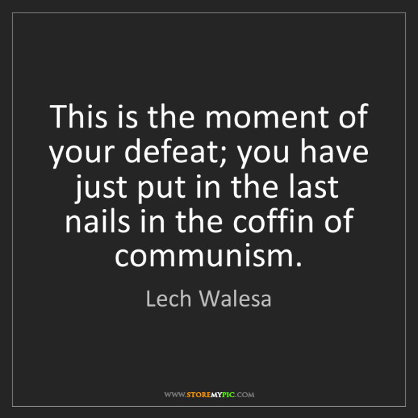 Lech Walesa: This is the moment of your defeat; you have just put...