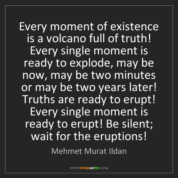 Mehmet Murat Ildan: Every moment of existence is a volcano full of truth!...