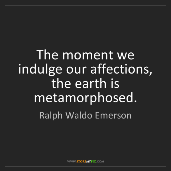 Ralph Waldo Emerson: The moment we indulge our affections, the earth is metamorphosed.