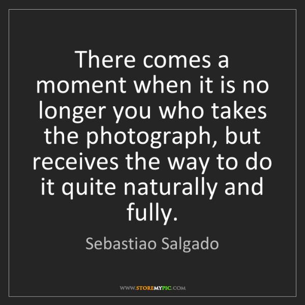 Sebastiao Salgado: There comes a moment when it is no longer you who takes...