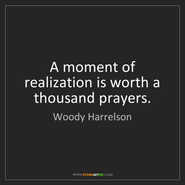 Woody Harrelson: A moment of realization is worth a thousand prayers.