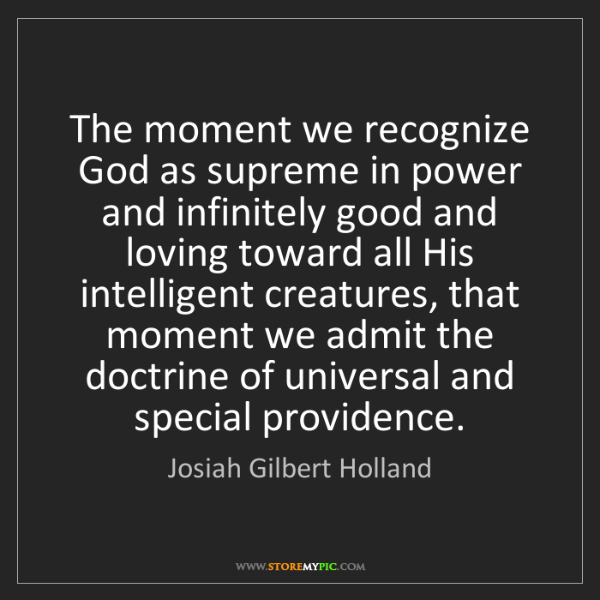 Josiah Gilbert Holland: The moment we recognize God as supreme in power and infinitely...