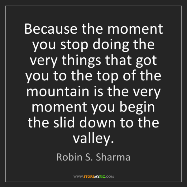 Robin S. Sharma: Because the moment you stop doing the very things that...