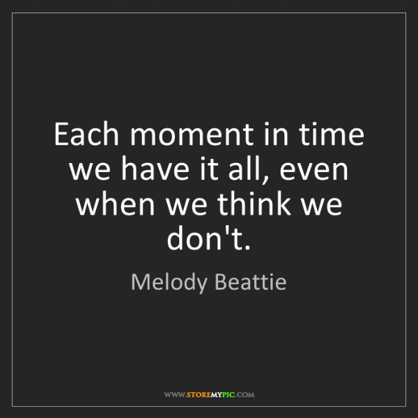 Melody Beattie: Each moment in time we have it all, even when we think...