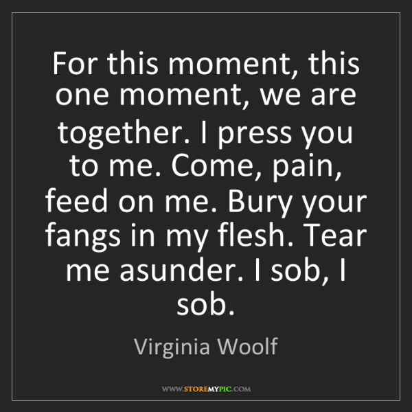 Virginia Woolf: For this moment, this one moment, we are together. I...