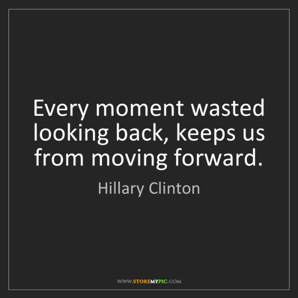 Hillary Clinton: Every moment wasted looking back, keeps us from moving...