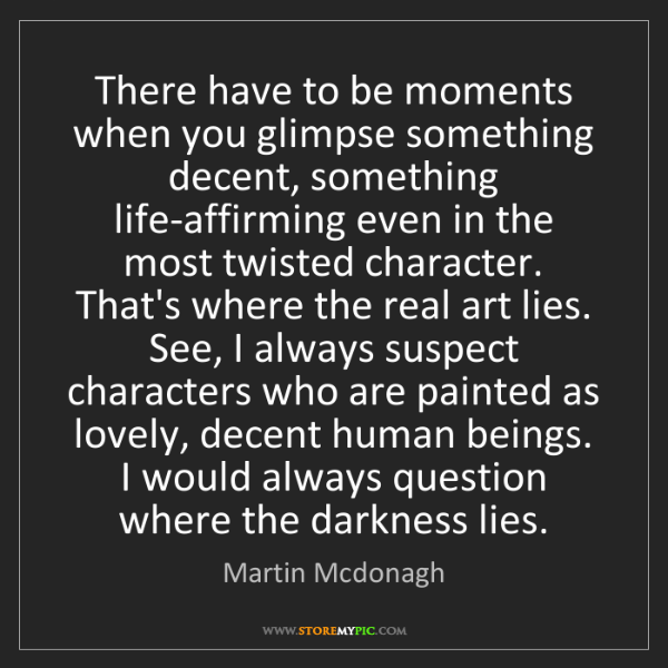 Martin Mcdonagh: There have to be moments when you glimpse something decent,...