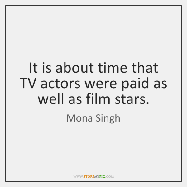 It is about time that TV actors were paid as well as ...