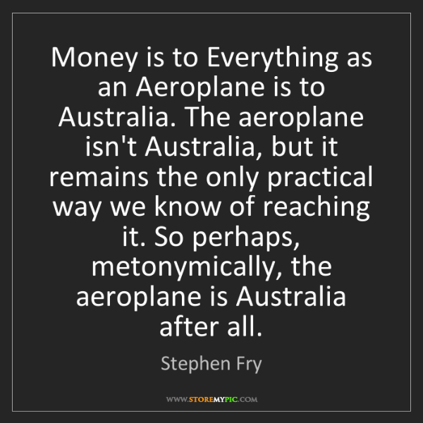 Stephen Fry: Money is to Everything as an Aeroplane is to Australia....