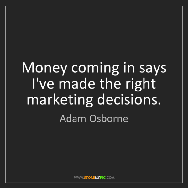 Adam Osborne: Money coming in says I've made the right marketing decisions.