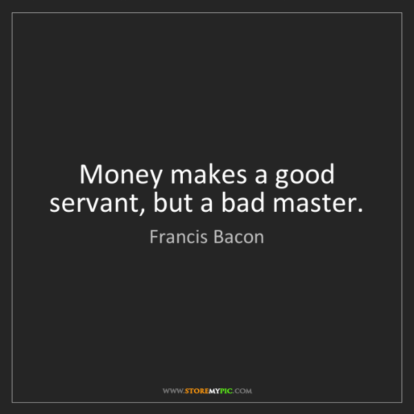 Francis Bacon: Money makes a good servant, but a bad master.