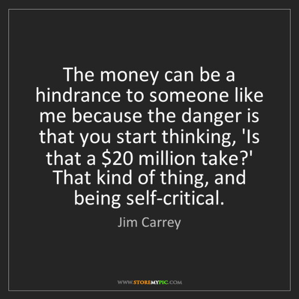 Jim Carrey: The money can be a hindrance to someone like me because...