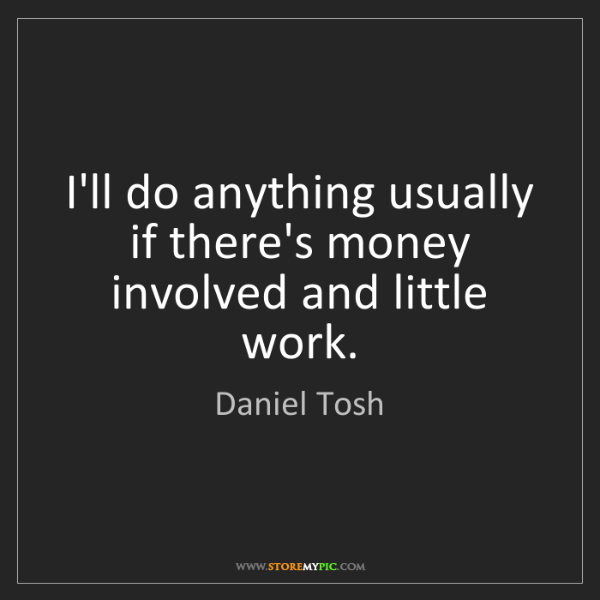 Daniel Tosh: I'll do anything usually if there's money involved and...