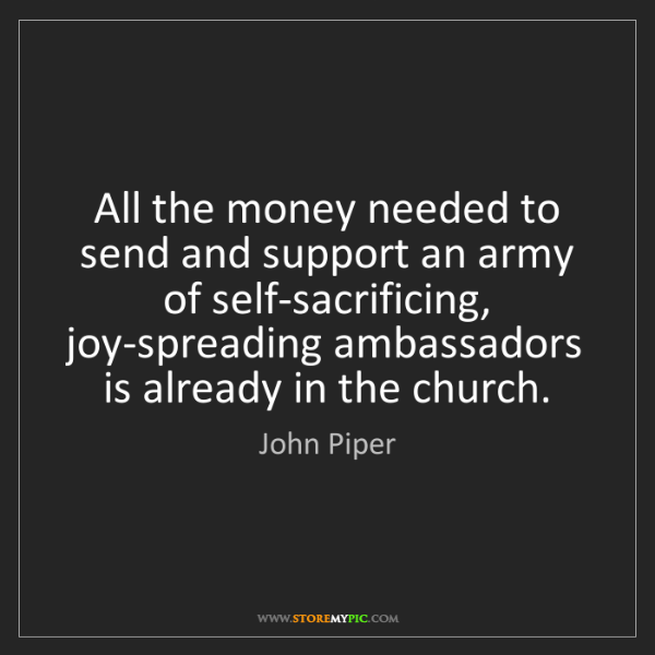 John Piper: All the money needed to send and support an army of self-sacrificing,...