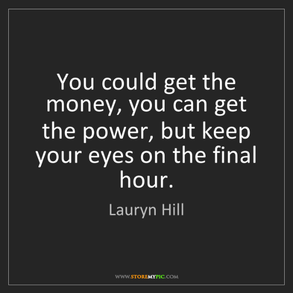 Lauryn Hill: You could get the money, you can get the power, but keep...