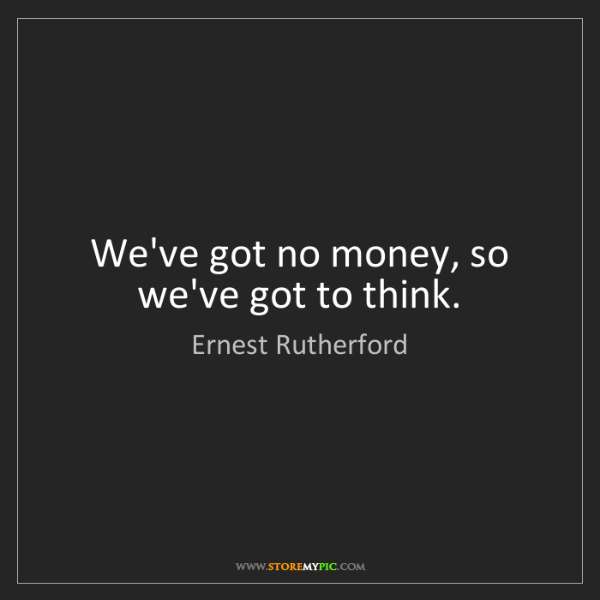 Ernest Rutherford: We've got no money, so we've got to think.