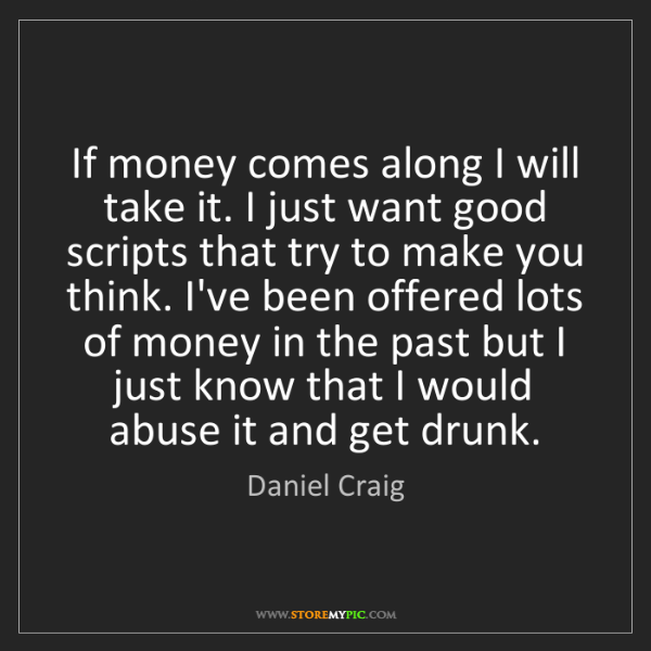 Daniel Craig: If money comes along I will take it. I just want good...