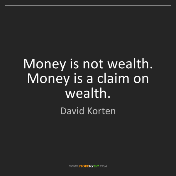 David Korten: Money is not wealth. Money is a claim on wealth.