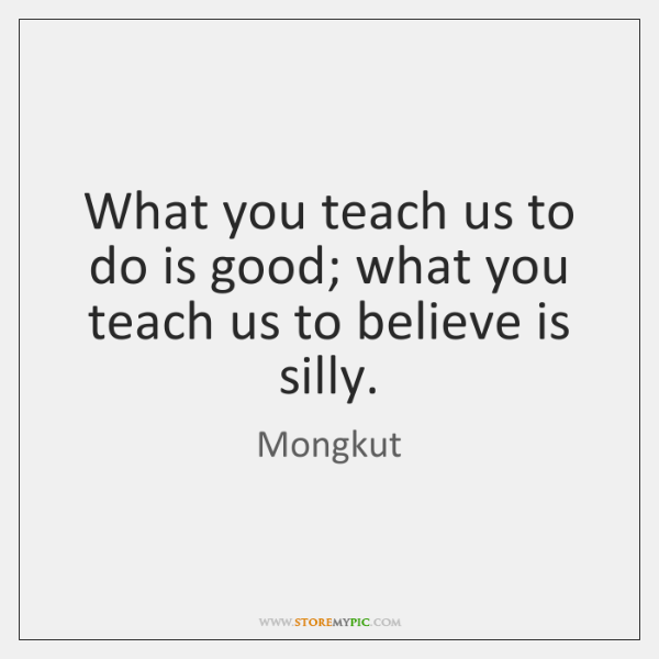 What you teach us to do is good; what you teach us ...