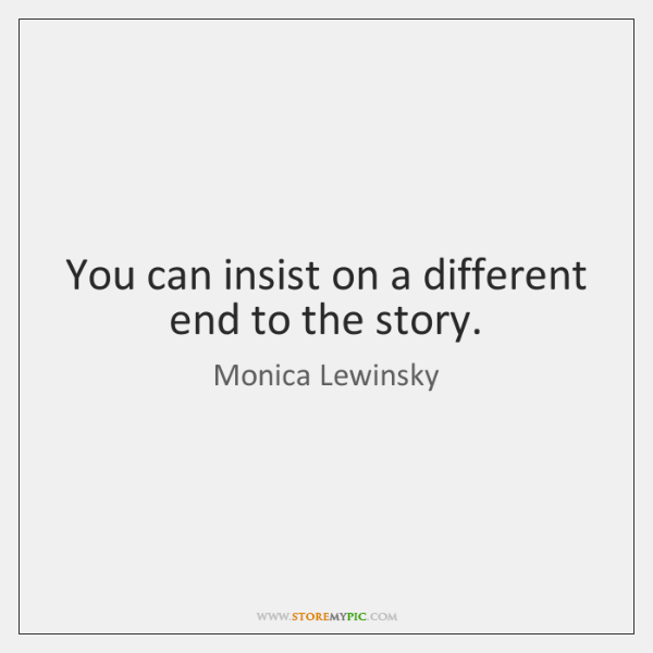 You can insist on a different end to the story.