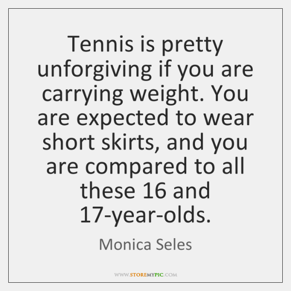 Tennis is pretty unforgiving if you are carrying weight. You are expected ...