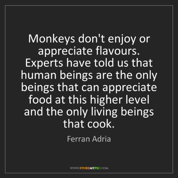 Ferran Adria: Monkeys don't enjoy or appreciate flavours. Experts have...