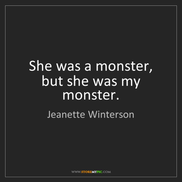 Jeanette Winterson: She was a monster, but she was my monster.