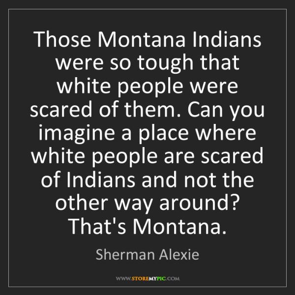 Sherman Alexie: Those Montana Indians were so tough that white people...