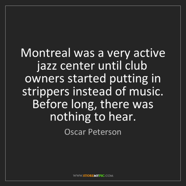 Oscar Peterson: Montreal was a very active jazz center until club owners...