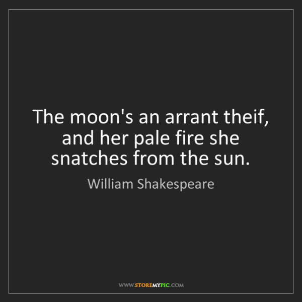 William Shakespeare: The moon's an arrant theif, and her pale fire she snatches...