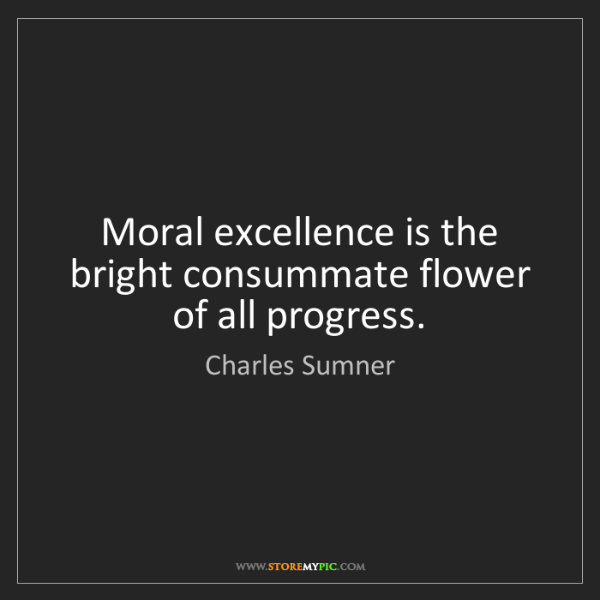Charles Sumner: Moral excellence is the bright consummate flower of all...