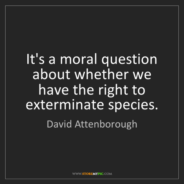 David Attenborough: It's a moral question about whether we have the right...