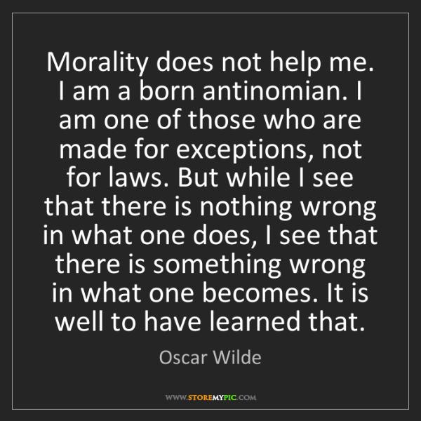 Oscar Wilde: Morality does not help me. I am a born antinomian. I...