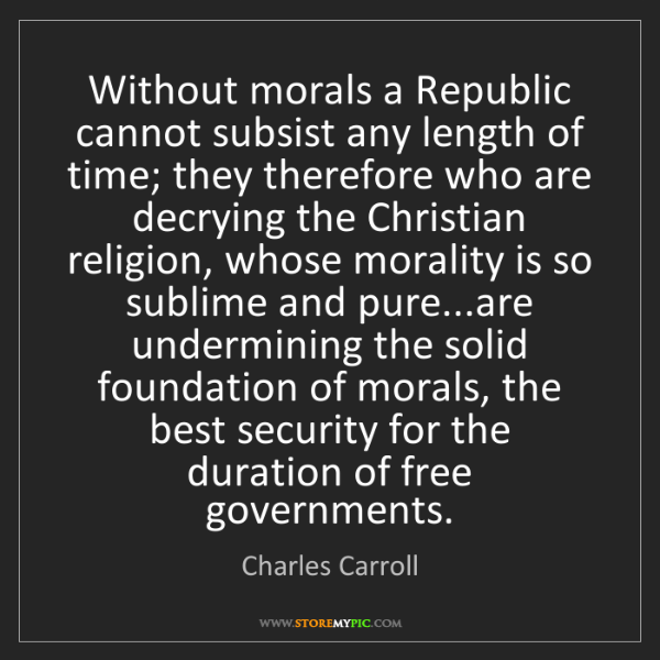 Charles Carroll: Without morals a Republic cannot subsist any length of...