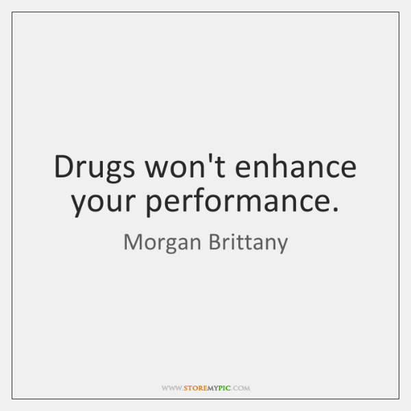 Drugs won't enhance your performance.