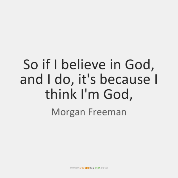 So if I believe in God, and I do, it's because I ...