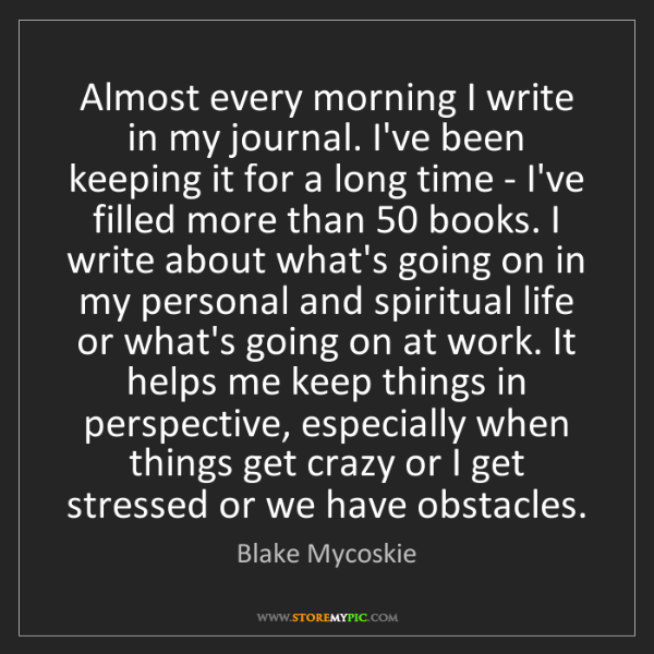 Blake Mycoskie: Almost every morning I write in my journal. I've been...