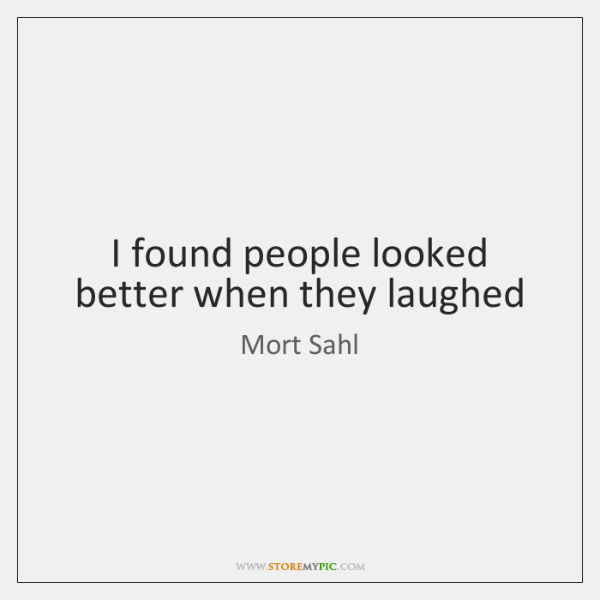 I found people looked better when they laughed