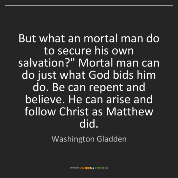 "Washington Gladden: But what an mortal man do to secure his own salvation?""..."