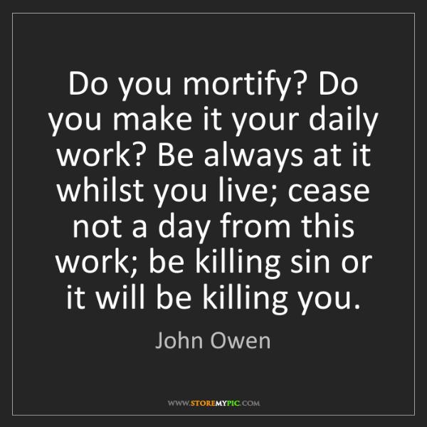John Owen: Do you mortify? Do you make it your daily work? Be always...