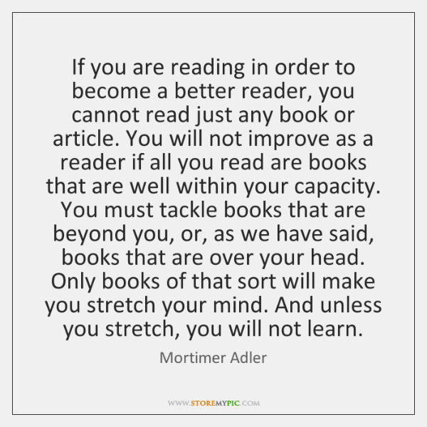 If you are reading in order to become a better reader, you ...